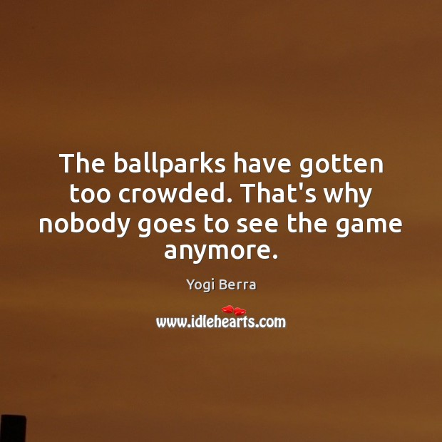 Image, The ballparks have gotten too crowded. That's why nobody goes to see the game anymore.