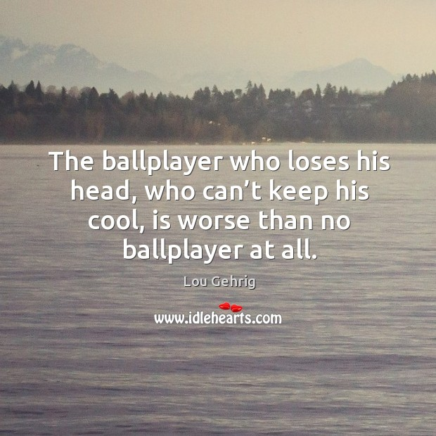 The ballplayer who loses his head, who can't keep his cool, is worse than no ballplayer at all. Image