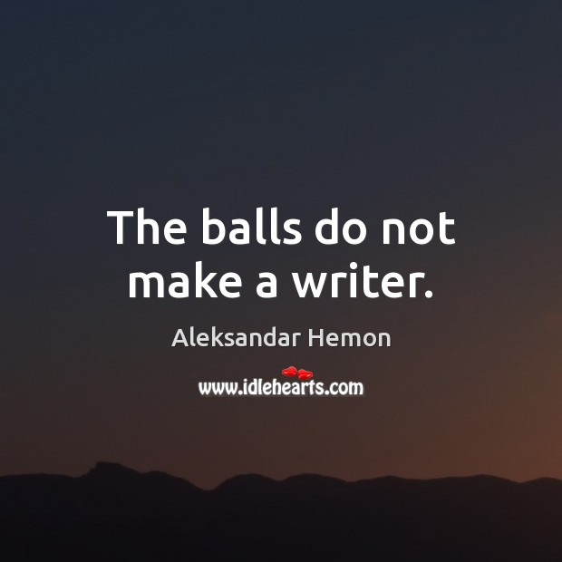 Image, The balls do not make a writer.