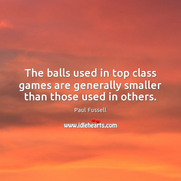 The balls used in top class games are generally smaller than those used in others. Paul Fussell Picture Quote