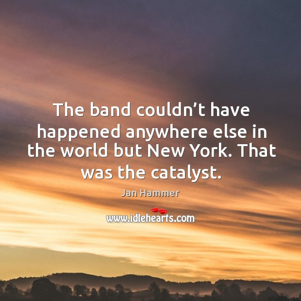 The band couldn't have happened anywhere else in the world but new york. That was the catalyst. Jan Hammer Picture Quote