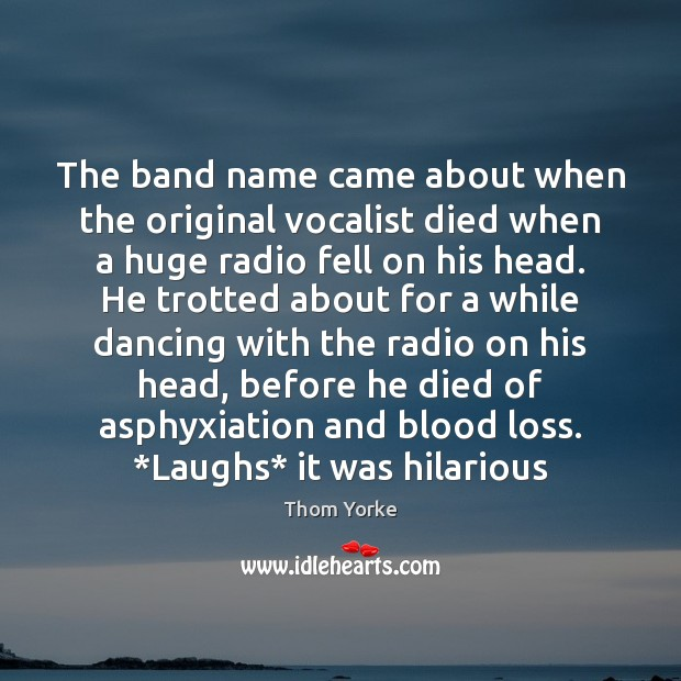 The band name came about when the original vocalist died when a Thom Yorke Picture Quote