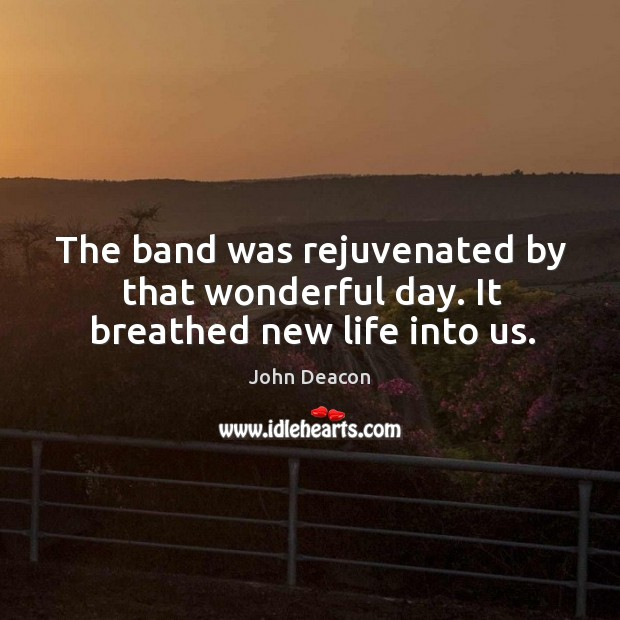 The band was rejuvenated by that wonderful day. It breathed new life into us. Image