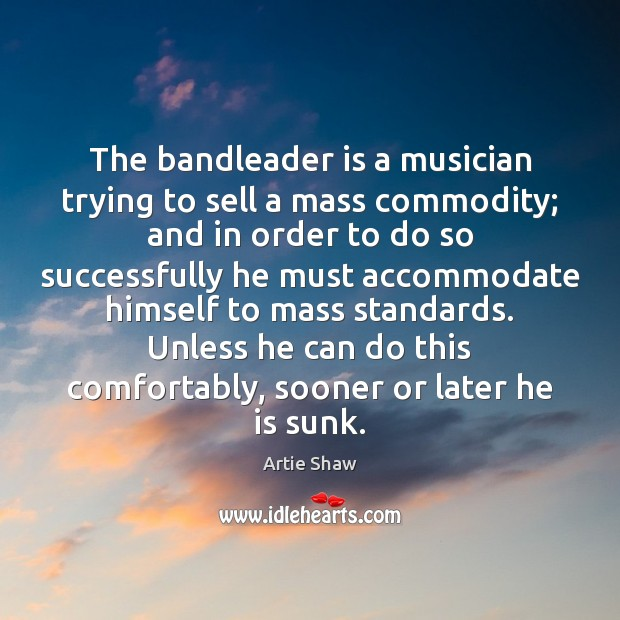 The bandleader is a musician trying to sell a mass commodity; and Artie Shaw Picture Quote