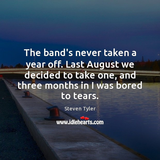 The band's never taken a year off. Last August we decided to Steven Tyler Picture Quote