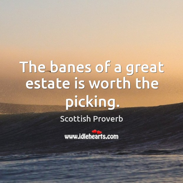 The banes of a great estate is worth the picking. Image