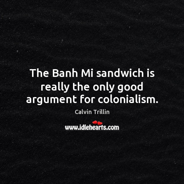 The Banh Mi sandwich is really the only good argument for colonialism. Calvin Trillin Picture Quote