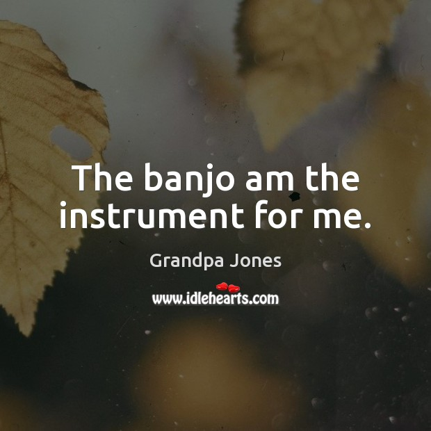Image, The banjo am the instrument for me.