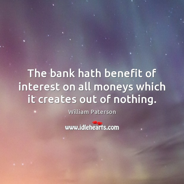 Image, The bank hath benefit of interest on all moneys which it creates out of nothing.