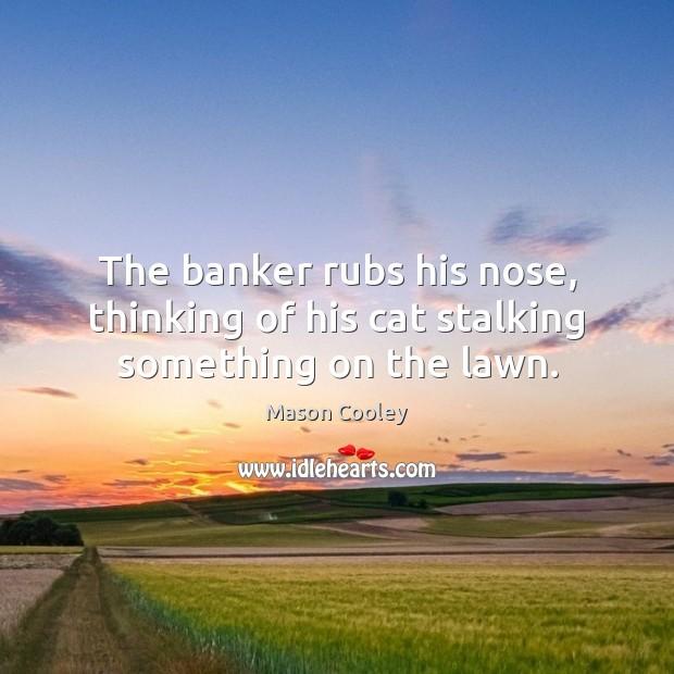 The banker rubs his nose, thinking of his cat stalking something on the lawn. Image