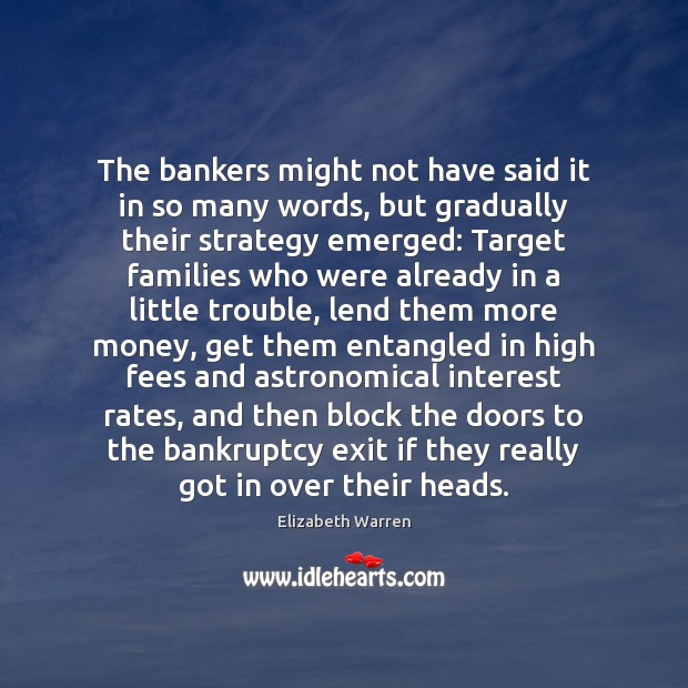 The bankers might not have said it in so many words, but Elizabeth Warren Picture Quote