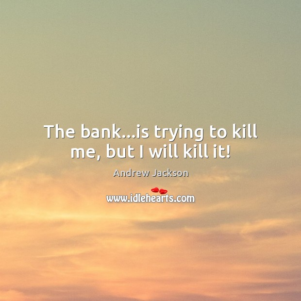 Image, The bank…is trying to kill me, but I will kill it!