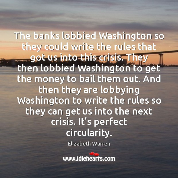 The banks lobbied Washington so they could write the rules that got Elizabeth Warren Picture Quote