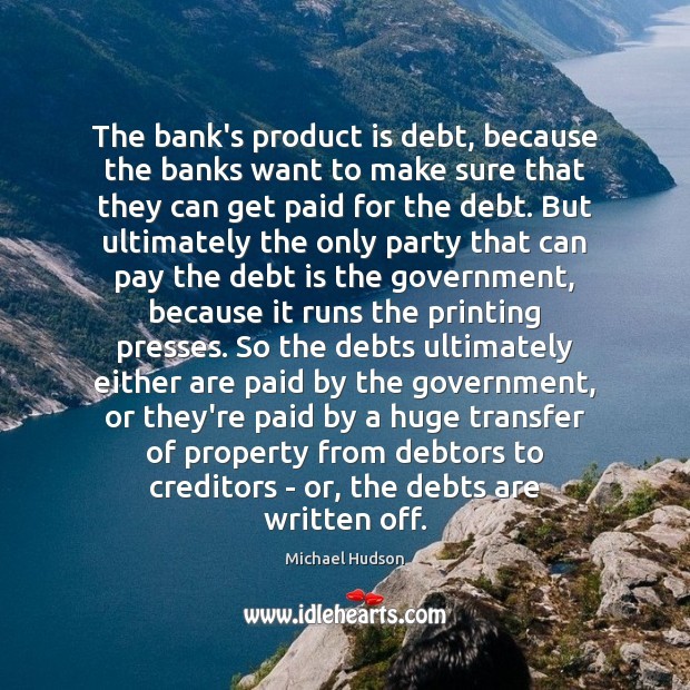 The bank's product is debt, because the banks want to make sure Debt Quotes Image