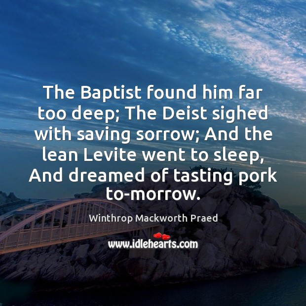 The Baptist found him far too deep; The Deist sighed with saving Image