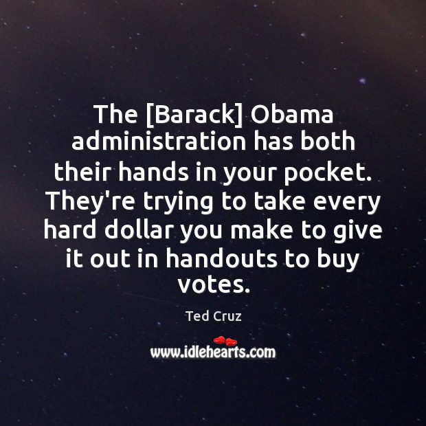 The [Barack] Obama administration has both their hands in your pocket. They're Ted Cruz Picture Quote
