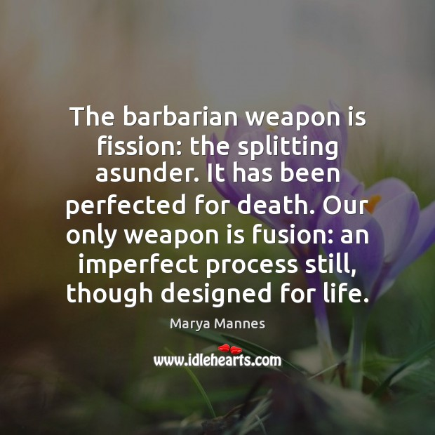 The barbarian weapon is fission: the splitting asunder. It has been perfected Marya Mannes Picture Quote