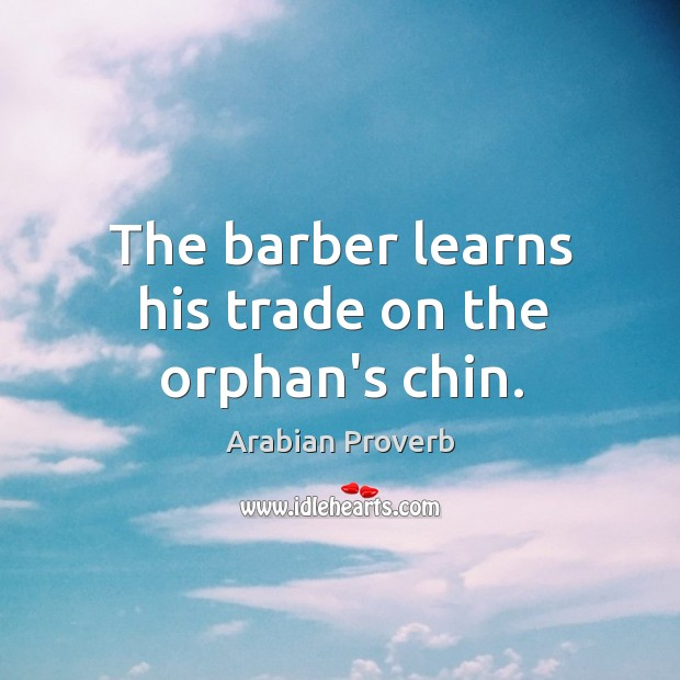 The barber learns his trade on the orphan's chin. Arabian Proverbs Image