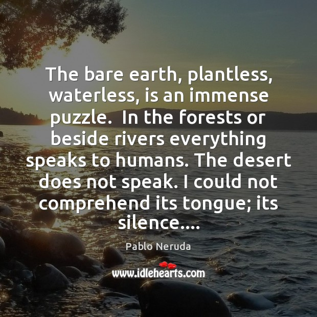 The bare earth, plantless, waterless, is an immense puzzle.  In the forests Image