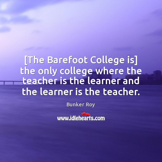 [The Barefoot College is] the only college where the teacher is the College Quotes Image