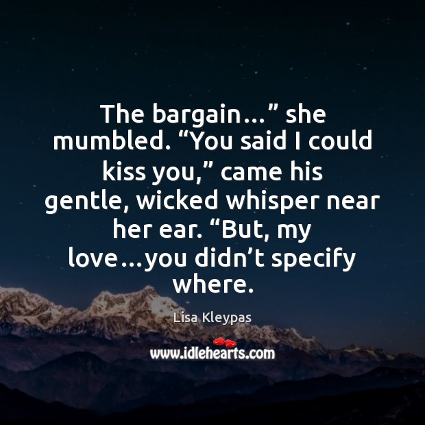 "The bargain…"" she mumbled. ""You said I could kiss you,"" came his Kiss You Quotes Image"