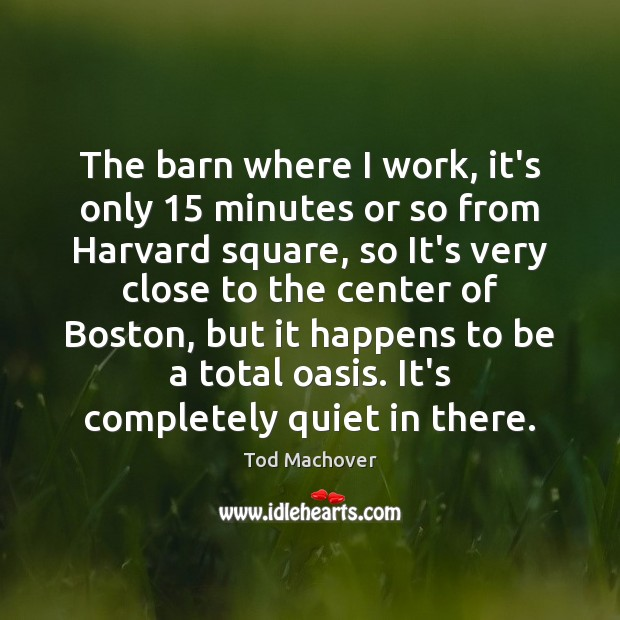 The barn where I work, it's only 15 minutes or so from Harvard Tod Machover Picture Quote