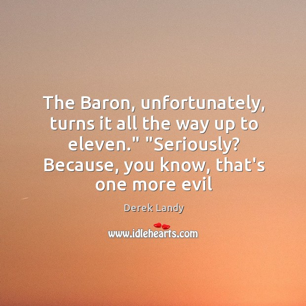 "Image, The Baron, unfortunately, turns it all the way up to eleven."" ""Seriously?"
