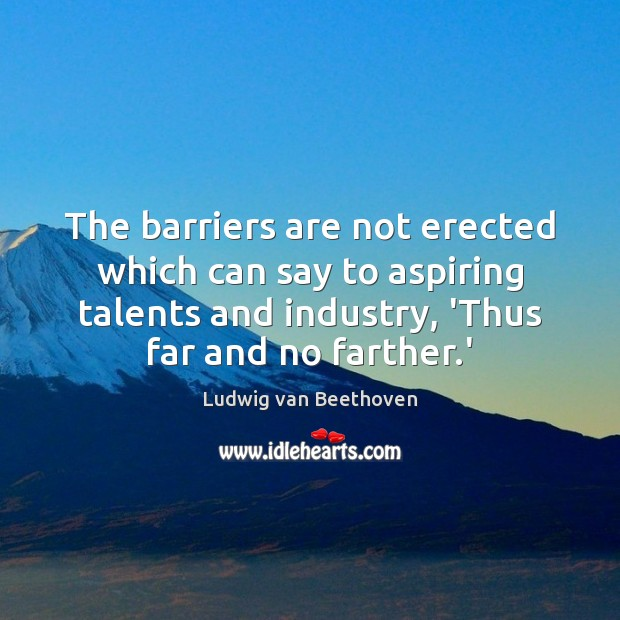 The barriers are not erected which can say to aspiring talents and Ludwig van Beethoven Picture Quote