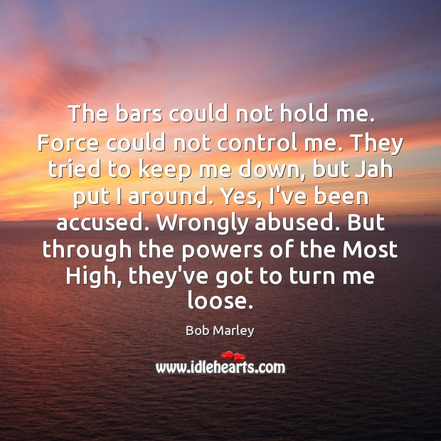The bars could not hold me. Force could not control me. They Image
