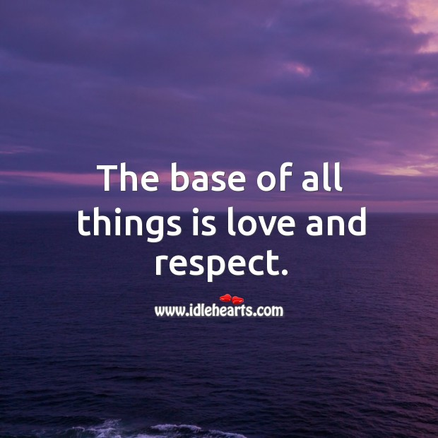 The base of all things is love and respect. Respect Quotes Image