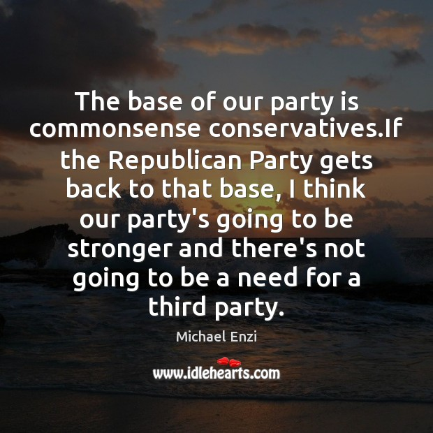The base of our party is commonsense conservatives.If the Republican Party Image