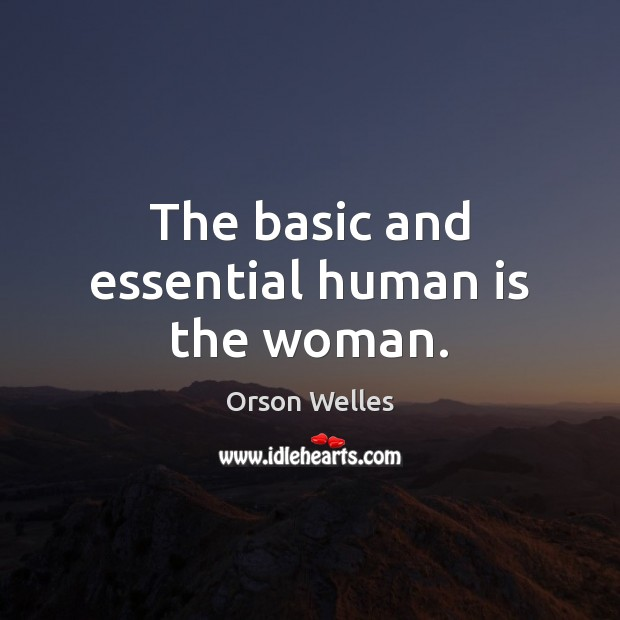 The basic and essential human is the woman. Image