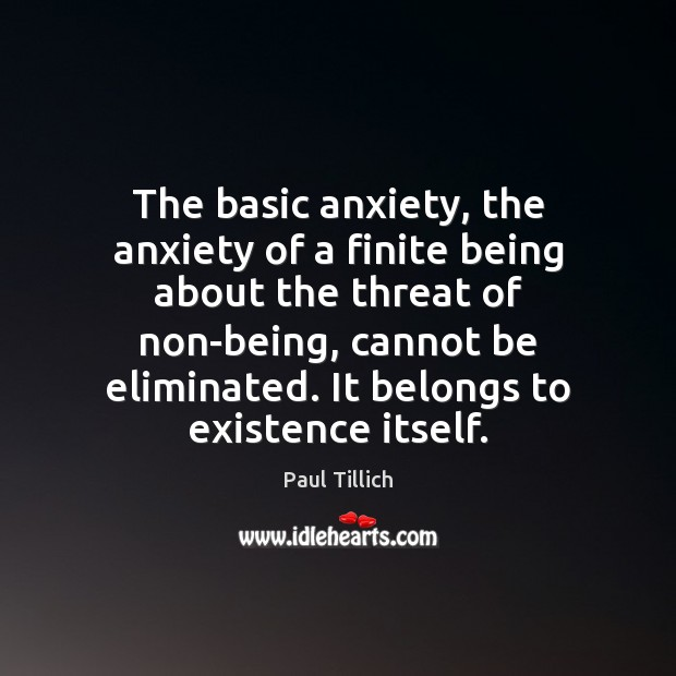 The basic anxiety, the anxiety of a finite being about the threat Paul Tillich Picture Quote