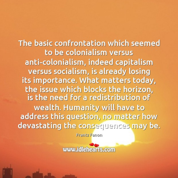 The basic confrontation which seemed to be colonialism versus anti-colonialism, indeed capitalism Image