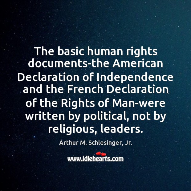 The basic human rights documents-the American Declaration of Independence and the French Arthur M. Schlesinger, Jr. Picture Quote