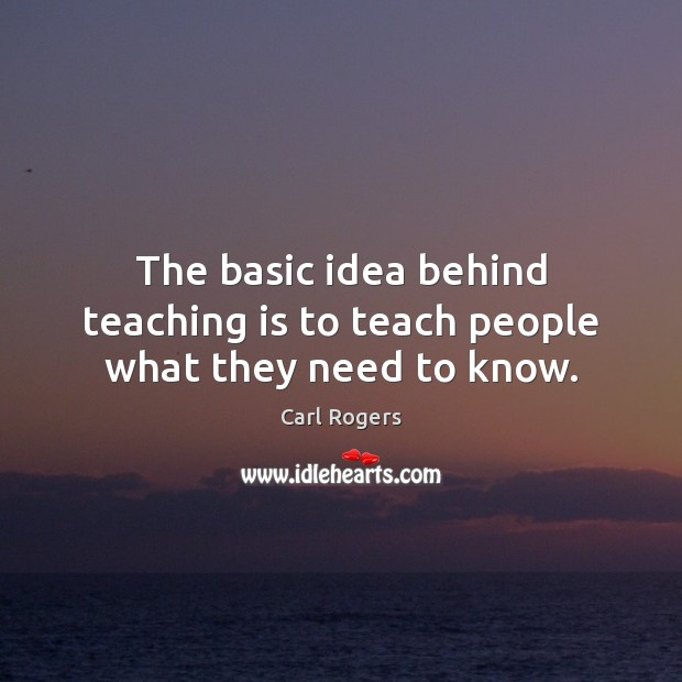 The basic idea behind teaching is to teach people what they need to know. Teaching Quotes Image
