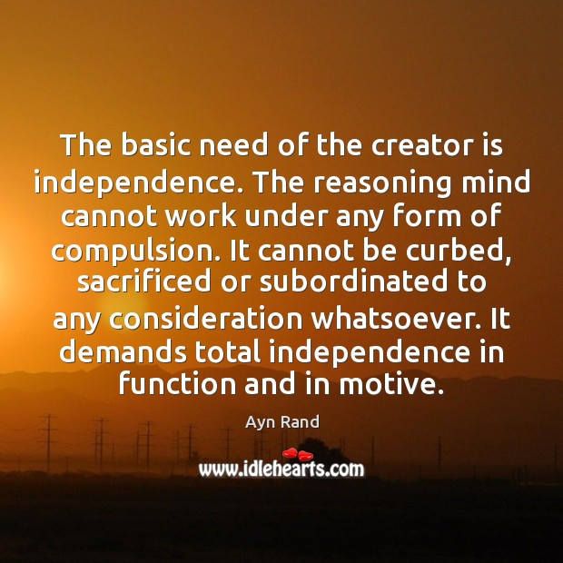 The basic need of the creator is independence. The reasoning mind cannot Image
