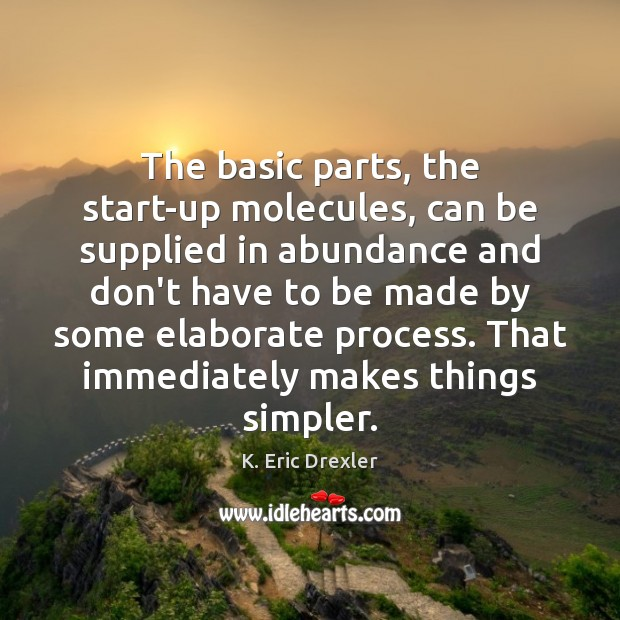 The basic parts, the start-up molecules, can be supplied in abundance and K. Eric Drexler Picture Quote