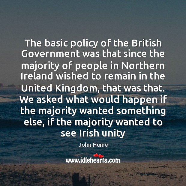 The basic policy of the British Government was that since the majority John Hume Picture Quote