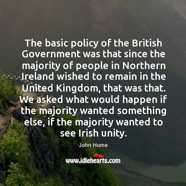 The basic policy of the british government was that since the majority of people in northern John Hume Picture Quote