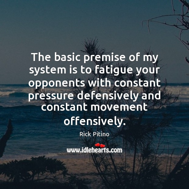 The basic premise of my system is to fatigue your opponents with Image