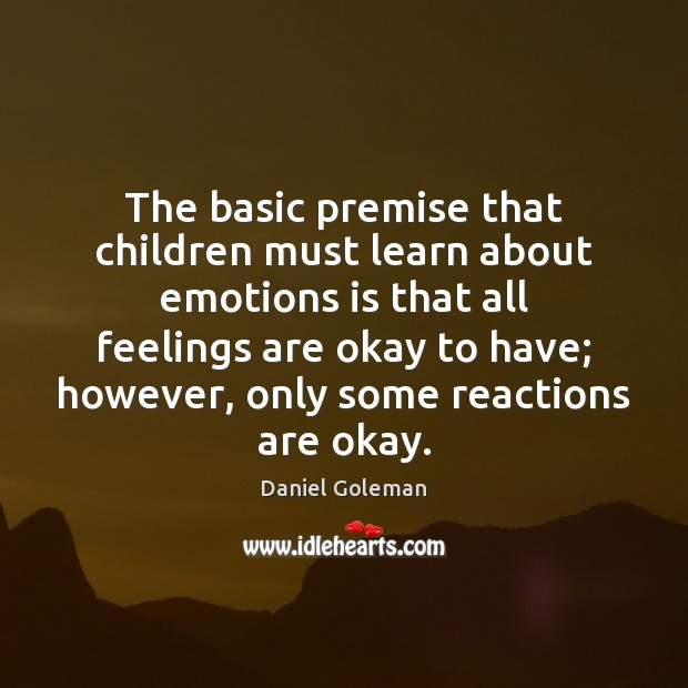 The basic premise that children must learn about emotions is that all Daniel Goleman Picture Quote