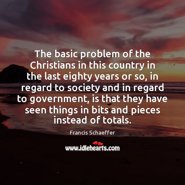 The basic problem of the Christians in this country in the last Francis Schaeffer Picture Quote