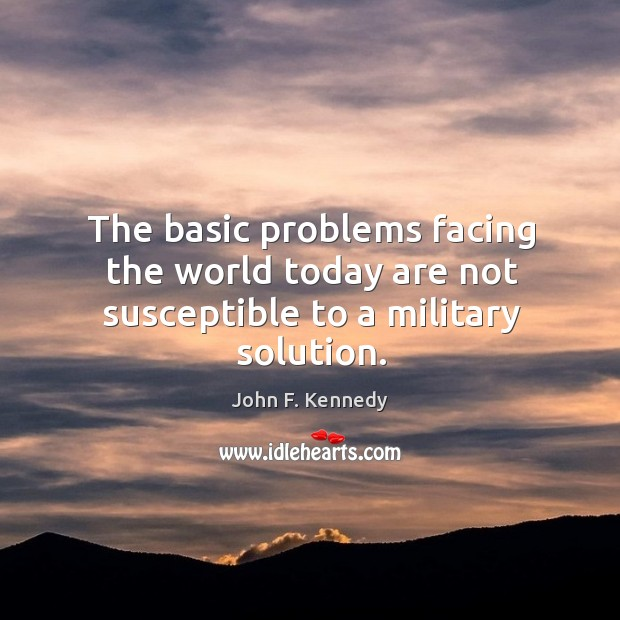 The basic problems facing the world today are not susceptible to a military solution. Image