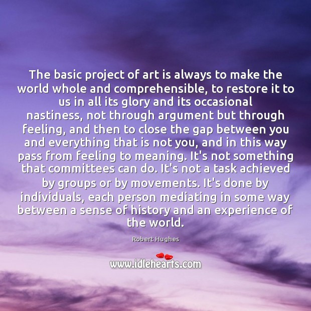 The basic project of art is always to make the world whole Image