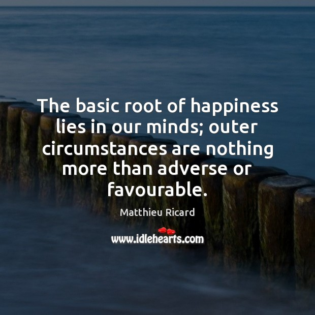 The basic root of happiness lies in our minds; outer circumstances are Matthieu Ricard Picture Quote