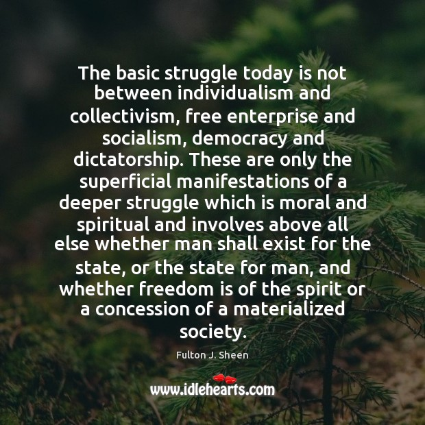The basic struggle today is not between individualism and collectivism, free enterprise Fulton J. Sheen Picture Quote