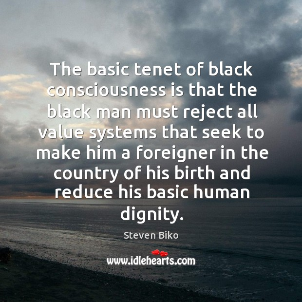 The basic tenet of black consciousness is that the black man must reject all value systems Steven Biko Picture Quote