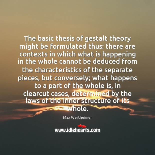The basic thesis of gestalt theory might be formulated thus: there are Max Wertheimer Picture Quote