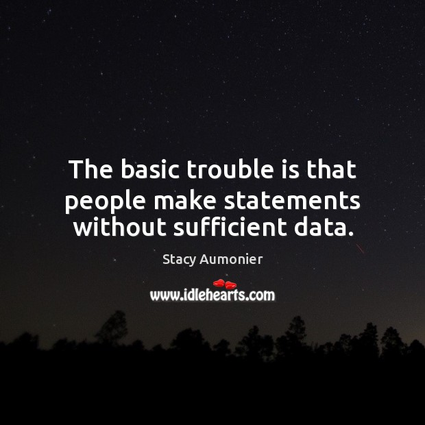 The basic trouble is that people make statements without sufficient data. Image